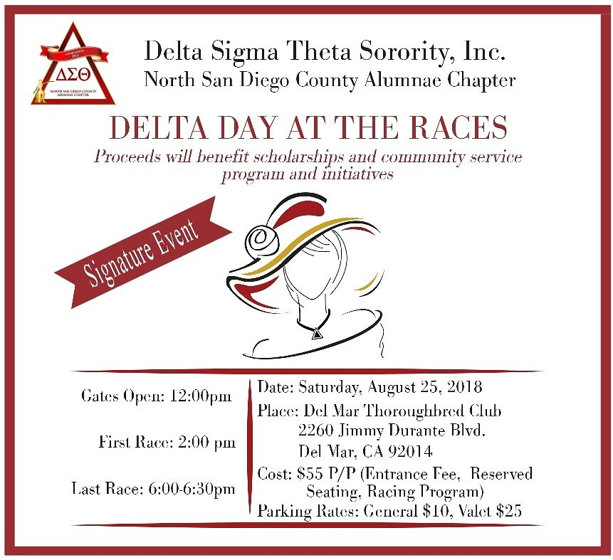 Come out for an afternoon of entertainment at the Del Mar Thoroughbred Club with the North San Diego County Alumnae Chapter(NSDCAC) of Delta Sigma Theta Sorority, Inc. Enjoy reserved seating at the Clubhouse Terrace Restaurant close to the finish line. Reserved table seating is for four, and there will be a complimentary appetizer at each table. You will receive a racing program guide to help you keep up with the action. You will also have the chance to participate in various fun activities throughout the afternoon. So bring your spouse, your kids, or a friend to enjoy the festivities. As a fundraiser event of the North San Diego County Alumnae Chapter of Delta Sigma Theta, Sorority, Inc., the proceeds will support scholarships for college-bound high school students in the local community and other chapter programs. It is guaranteed to be an afternoon of fun and excitement, so be sure to join us on Saturday, August 25th, 2018. Tickets in our reserved seating area are $55.00 per person and can be purchased through EventBrite. Your actual ticket for admission into the Del Mar venue will be mailed to all guests prior to the start of the event. Tickets can also be purchased offline (no fees apply) by mailing a check directly to the chapter. Checks should be made payable to Delta Research and Educational Foundation (DREF) for a tax deductible contribution, or made payable directly to Delta Sigma Theta. Checks should then be mailed to the address below: Delta Sigma Theta Sorority, Inc., North San Diego County Alumnae Chapter, P.O. Box 462121, Escondido, CA 92046-2121. Questions about seating and reservations can be sent to dstnsdcac@gmail.com. Please note: Seating is not guaranteed until a ticket has been purchased and payment received either through EventBrite or by check received in the mail.