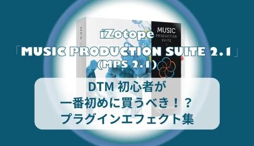 DTM初心者におすすめなプラグインエフェクトがiZotope「Music Production Suite 2.1(MPS 2.1)」である4つの理由!
