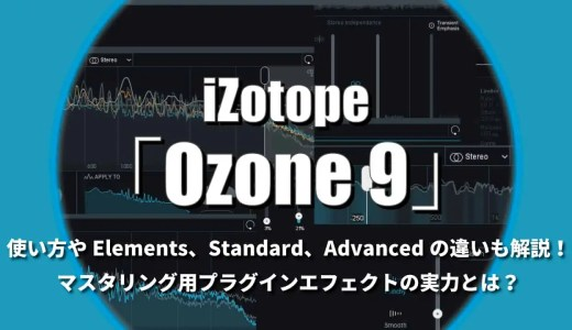 iZotope「Ozone 9」をレビュー!使い方やElements/Standard/Advancedの違いも解説!マスタリング用プラグインエフェクトの実力とは?