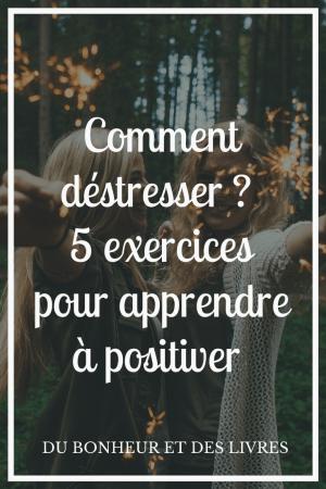 Comment déstresser ? 5 exercices pour apprendre à positiver !