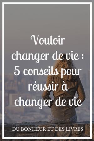 Vouloir changer de vie : 5 conseils pour réussir à changer de vie
