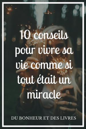 Vivre sa vie comme si tout était un miracle : 10 changements