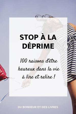 Stop à la déprime : 100 raisons d'être heureux dans la vie à lire et à relire