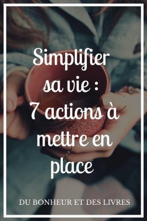 Simplifier sa vie : 7 actions à mettre en place dès maintenant