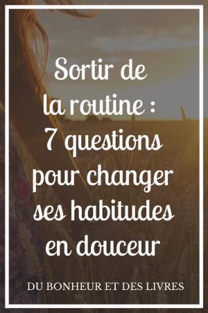 Sortir de la routine : 7 questions pour changer ses habitudes en douceur
