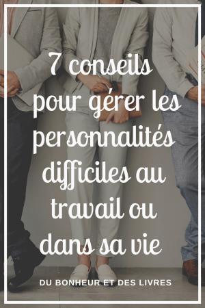 Comment gérer les personnalités difficiles au travail ou dans sa vie ? 7 conseils