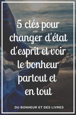 Changer d'état d'esprit : 5 clés pour voir le bonheur partout et en tout