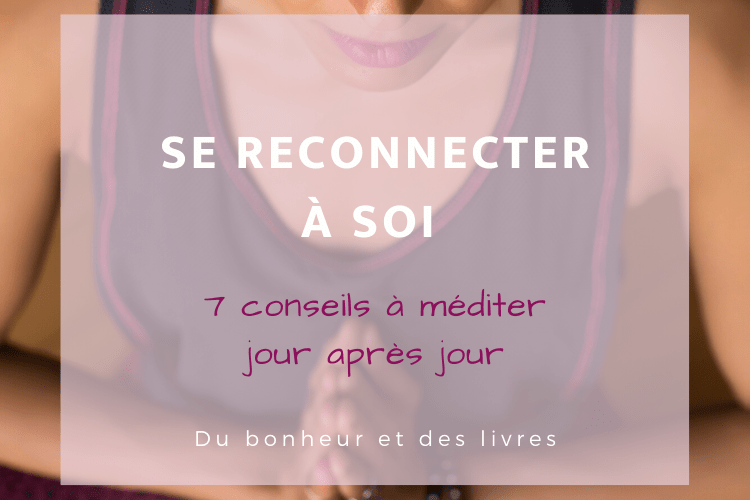 Se reconnecter à soi : 7 conseils à méditer jour après jour