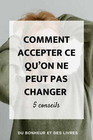 Comment accepter ce qu'on ne peut pas changer : 5 conseils