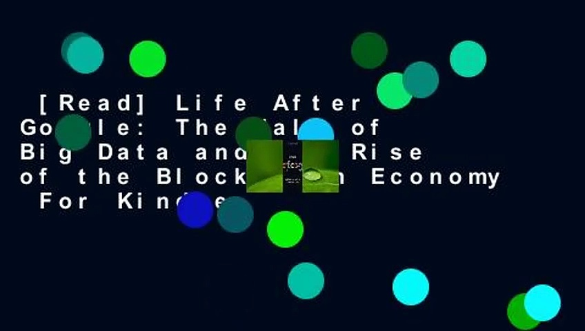 Read Life After Google The Fall of Big Data and the Rise of the Blockchain Economy For Kindle - [Read] Life After Google: The Fall of Big Data and the Rise of the Blockchain Economy  For Kindle