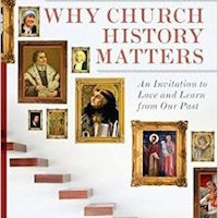 Book Review: Why Church History Matters: An Invitation to Love and Learn from Our Past, by Robert F. Rea