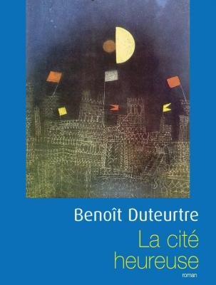 Benoît Duteurtre, La cité heureuse, Fayard, Littérature française Parution : 16/08/2007 288 pages