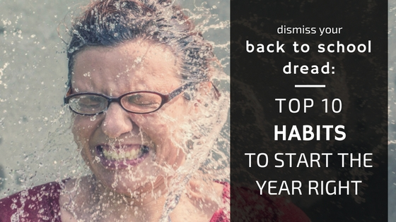 Dismiss Your Back to School Dread: Top 10 Habits to Start the Year Right