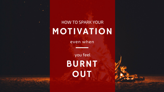 How to Spark Your Motivation (Even When You Feel Burnt Out)