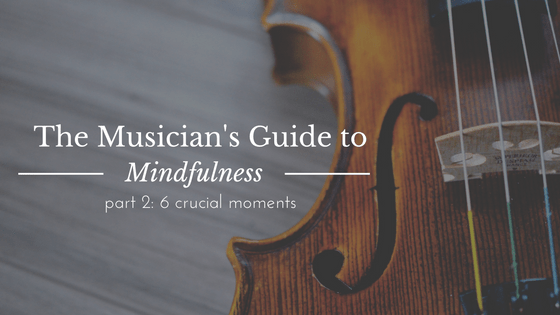The Musician's Guide to Mindfulness: 6 Crucial Moments