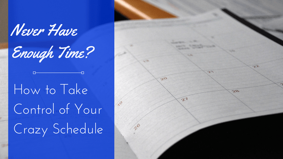Never Have Enough Time? How to Take Control of Your Crazy Schedule