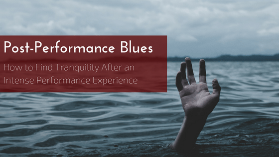 Post-Performance Blues: How to Find Tranquility After an Intense Performance Experience