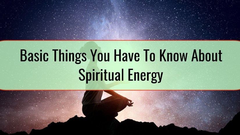 Basic Things You Have To Know About Spiritual Energy