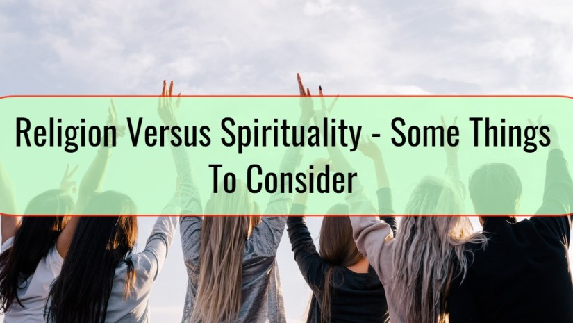 Religion Versus Spirituality - Some Things To Consider