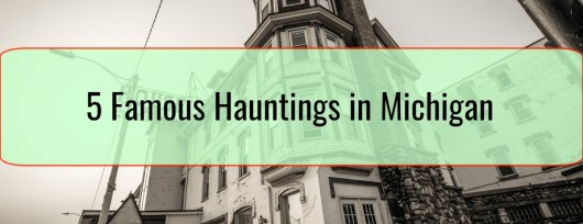 5 Famous Hauntings in Michigan