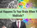 What Happens To Your Brain When You Meditate