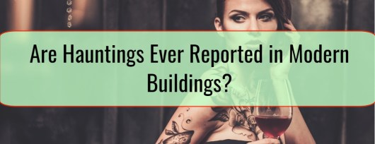 Are Hauntings Ever Reported in Modern Buildings