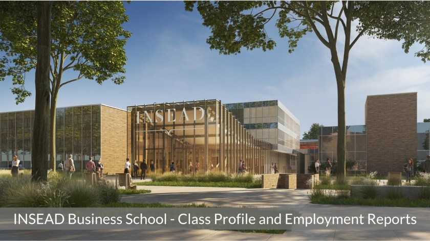 INSEAD Business School - INSEAD MBA Program - Class Profile, Employment Reports and Notable Alumni