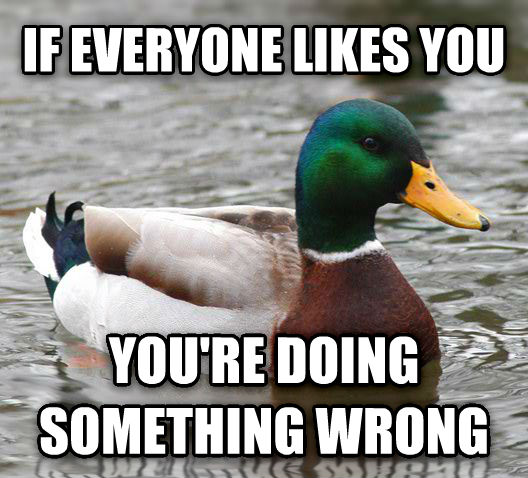 Image result for if everyone likes you you're doing something wrong
