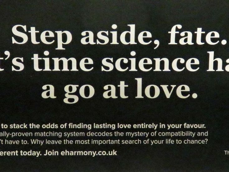 "Embargoed to 0001 Wednesday January 3 Undated handout image issued by the Advertising Standards Authority (ASA) of an advert by eHarmony which has been banned by the ASA. PRESS ASSOCIATION Photo. Issue date: Wednesday January 3, 2018. The ASA said: ""Because the evidence provided by eHarmony did not demonstrate that their matching system offered users a significantly greater chance of finding lasting love than what could be achieved if they didn't use the service, we concluded that the claim 'sci"
