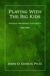 Playing With The Big Kids_ Central Methodist University 1982-2016 - John O. Gooch, Ph.D_.jpg