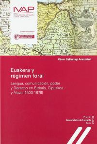 Portada Euskera y régimen foral. Lengua, comunicación, poder y derecho en Bizkaia, Gipuzkoa y Álava (1500-1876)