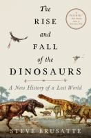 The rise and fall of the dinosaurs : a new history of a lost world by Stephen Brusatte