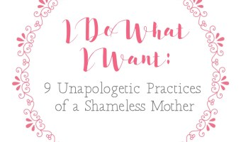 I Do What I Want: 9 Unapologetic Practices of a Shameless Mother