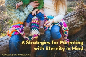 6 Strategies for Parenting with Eternity in Mind