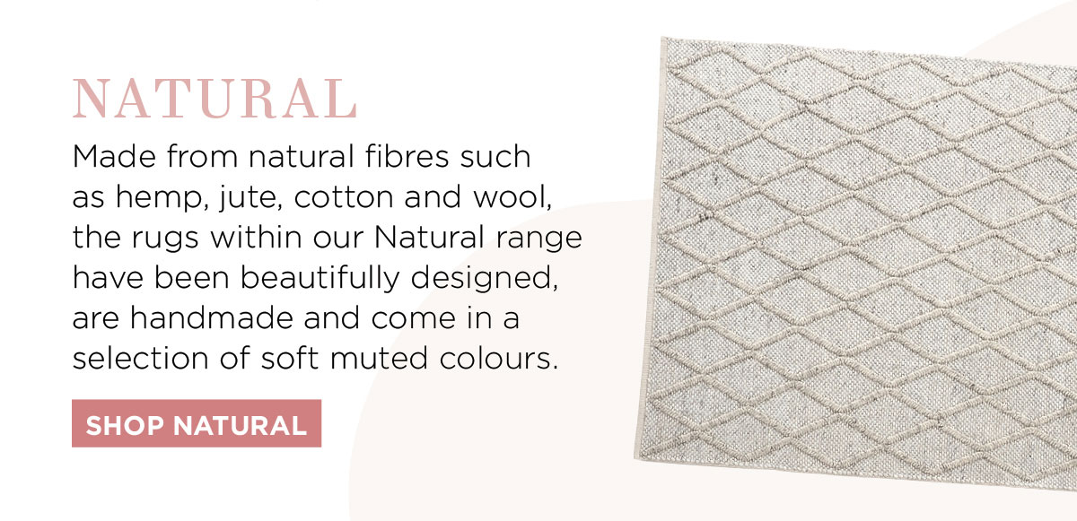 2021 Rug Collection: Made from natural fibres such as hemp, jute, cotton and wool, the rugs within our Natural range have been beautifully designed, handmade and come in a selection of soft muted colours.