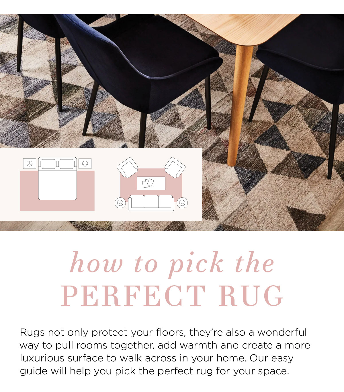 2021 Rug Collection: How to pick the perfect rug Rugs not only protect your floors, they're also a wonderful way to pull rooms together, add warmth and create a more luxurious surface to walk across in your home. Our easy guide will help you pick the perfect rug for your space.
