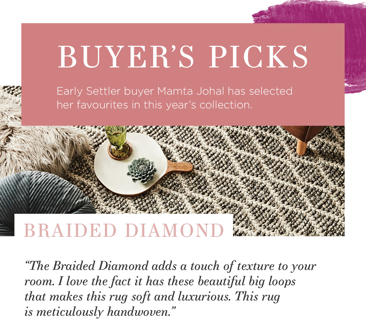 """2021 Rug Collection: Early Settler buyer Mamta Johal has selected her favourites in this year's collection. """"The Braided Diamond adds a touch of texture to your room. I love the fact it has these beautiful big loops that makes this rug soft and luxurious. This rug is handwoven."""""""