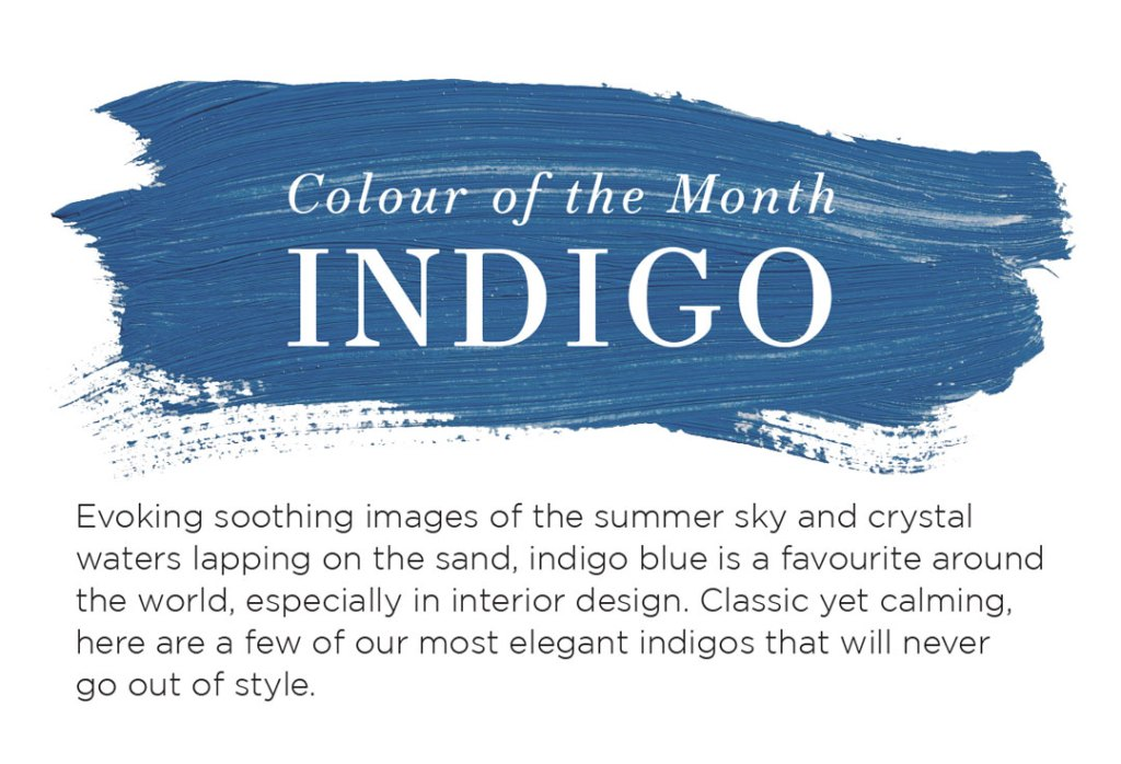 Colour of the month Indigo blue Evoking soothing images of a summer sky or crystal waters lapping on the sand, indigo blue has long been a favourite in interior design. Classic yet calming, here are a few of our most elegant indigos that will never go out of style.
