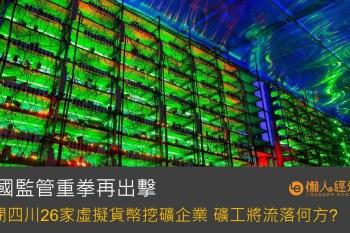 中國監管重拳再出擊 關閉四川26家虛擬貨幣挖礦企業 礦工將流落何方?