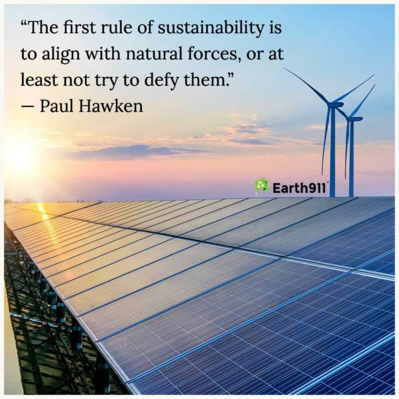 """The first rule of sustainability is to align with natural forces, or at least not to try to defy them."" --Paul Hawken"