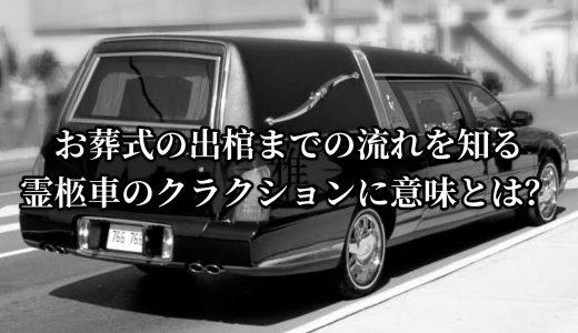 お葬式の出棺までの流れを知る|霊柩車のクラクションに意味とは?