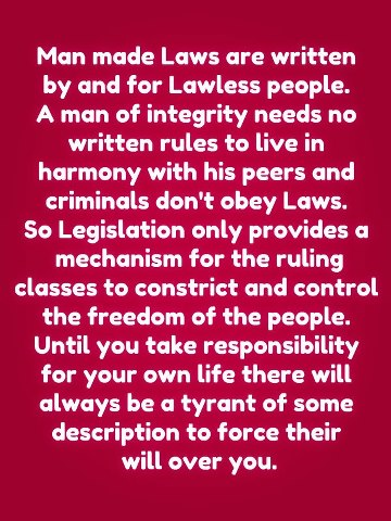 Man made Laws are written by and for Lawless people. A man of integrity needs no written rules to live in harmony with his peers and criminals don't obey Laws. So Legislative only provides a mechanism for the ruling classes to constrict and control the freedom of the people. Until you take responsibility for your own life there will always be a tyrant of some description to force their will over you.