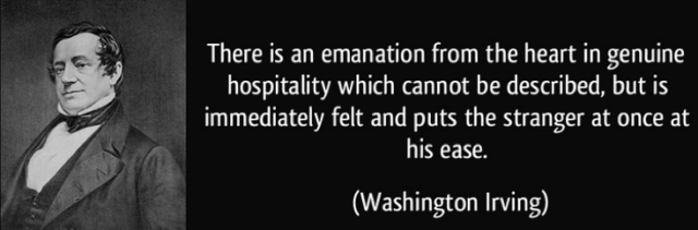 """""""There is an emanation from the heart in genuine hospitality which cannot be described, but is immediately felt and puts the stranger at once at his ease."""" Washington Irving"""