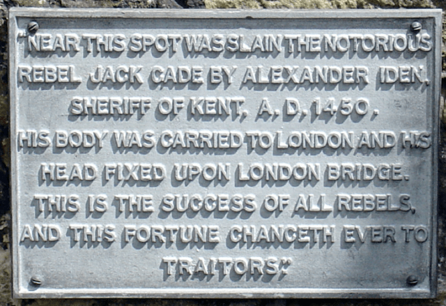 """Near this spot was slain the notorious rebel Jack Cade by Alexander Iden, Sheriff of Kent, A.D.1450. His body was carried to London and his head fixed upon London Bridge, this is the success of all rebels, and this fortune chanceth ever to traitors."""