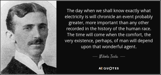 """""""The day when we shall know exactly what electricity is will chronicle an event probably greater, more important than any other recorded in the history of the human race. The time will come when the comfort, the very existence, perhaps, of man will depend upon that wonderful agent."""" Nikola Tesla"""