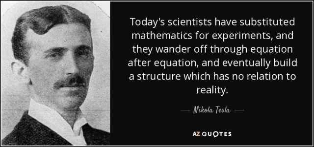 """""""Today's scientists have substituted mathematics for experiments, and they wander off through equation after equation, and eventually build a structure which has no relation to reality."""" Nikola Tesla"""
