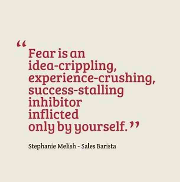 """Fear is an idea-crippling, experience-crushing, success-stalling inhibitor inflicted only by yourself."" Stephanie Melish - Sales Barista"