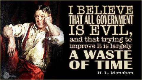 """""""I believe that all government is evil, and that trying to improve it is large;y a waste of time."""" H. L. Mencken"""