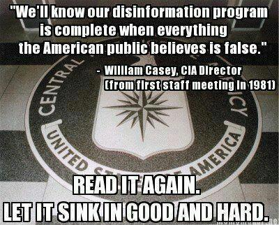 """""""We'll know our disinformation program is complete when everything the American public believes is false."""" - William Casey, CIA Director (From first staff meeting in 1981) Read it again let it sink in good and hard."""