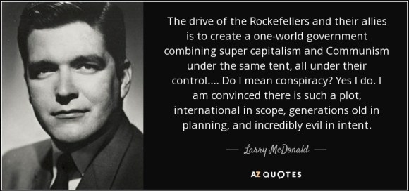 """""""The drive of the Rockefellers and their allies is to create a one-world government combining super capitalism and communism under the same tent, all under their control.... Do I mean conspiracy? Yes I do. I am convinced there is such a plot, international in scope, generations old in planning, and incredibly evil in intent."""" - Larry McDonald"""
